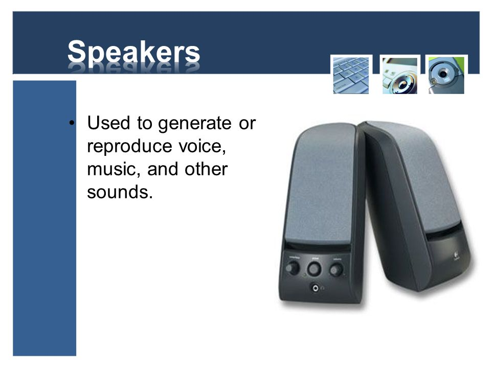 Speakers Used to generate or reproduce voice, music, and other sounds.