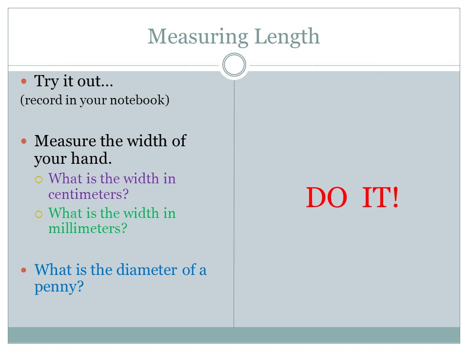 Measuring Length Try it out… Measure the width of your hand. DO IT!