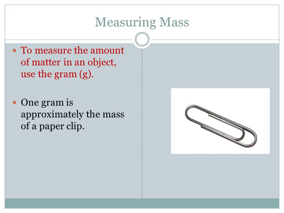 Measuring Mass To measure the amount of matter in an object, use the gram (g).