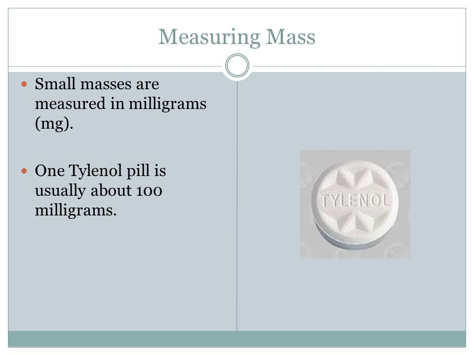 Measuring Mass Small masses are measured in milligrams (mg).