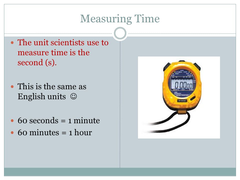 Measuring Time The unit scientists use to measure time is the second (s). This is the same as English units 