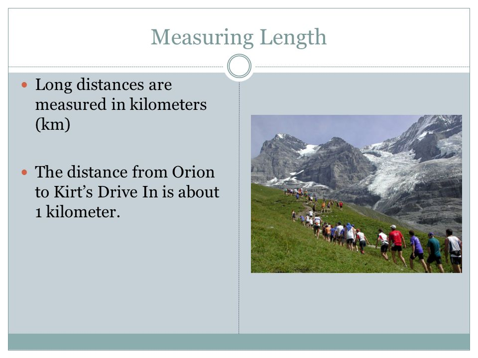 Measuring Length Long distances are measured in kilometers (km)
