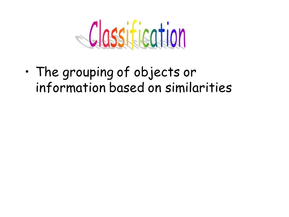 Classification The grouping of objects or information based on similarities