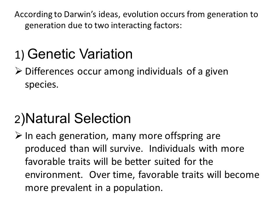 According to Darwin's ideas, evolution occurs from generation to generation due to two interacting factors: