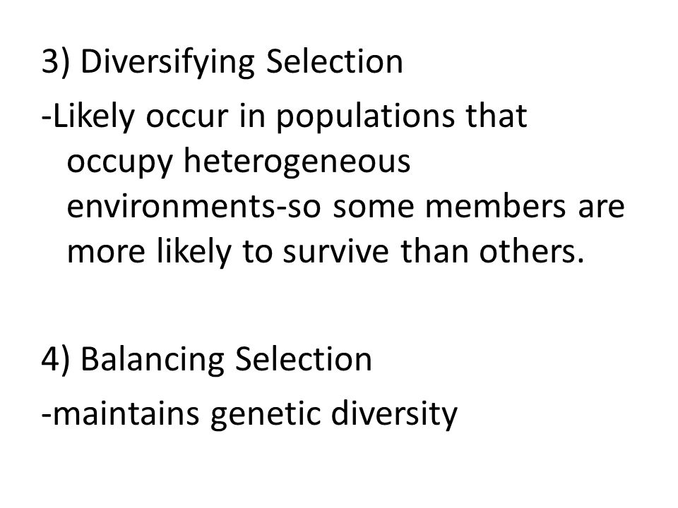 3) Diversifying Selection -Likely occur in populations that occupy heterogeneous environments-so some members are more likely to survive than others.