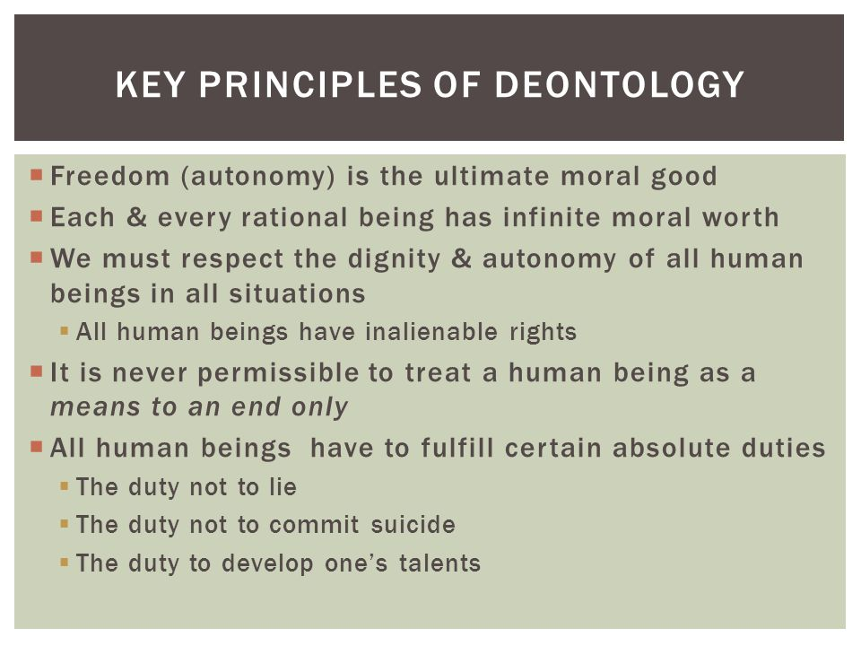 deontology utilitarianism and suicide Utilitarianism, kantian ethics, natural rights theories,  kant held that if one commits suicide because one believes that the remainder of one's.