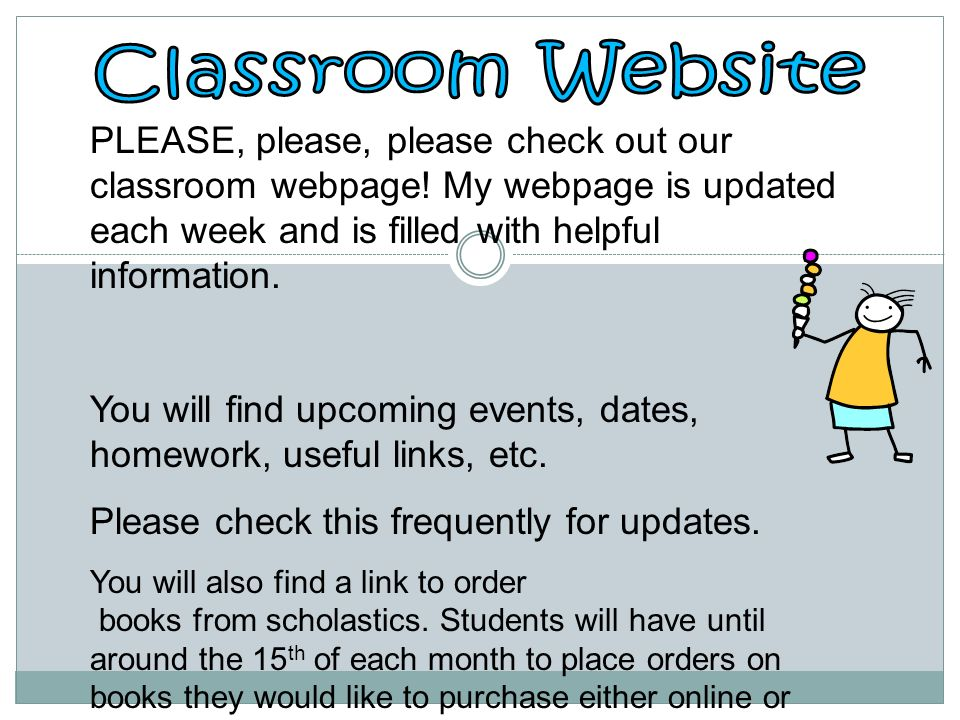 Classroom Website PLEASE, please, please check out our classroom webpage! My webpage is updated each week and is filled with helpful information.