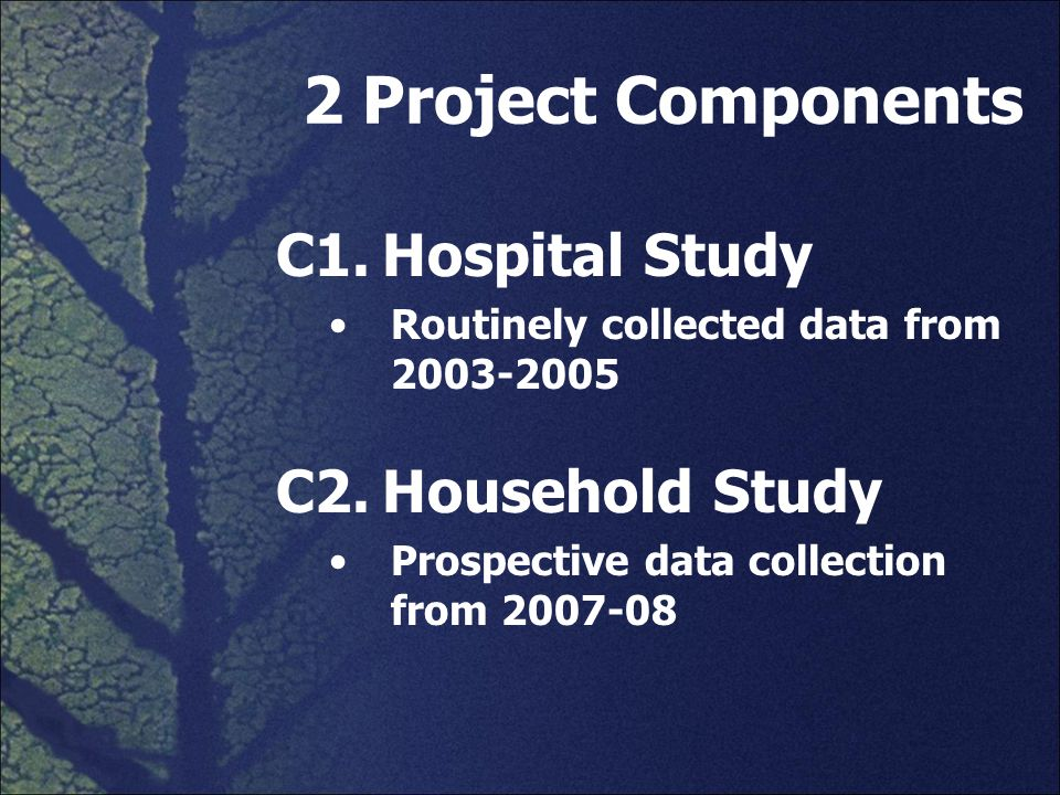 2 Project Components C1. Hospital Study C2. Household Study