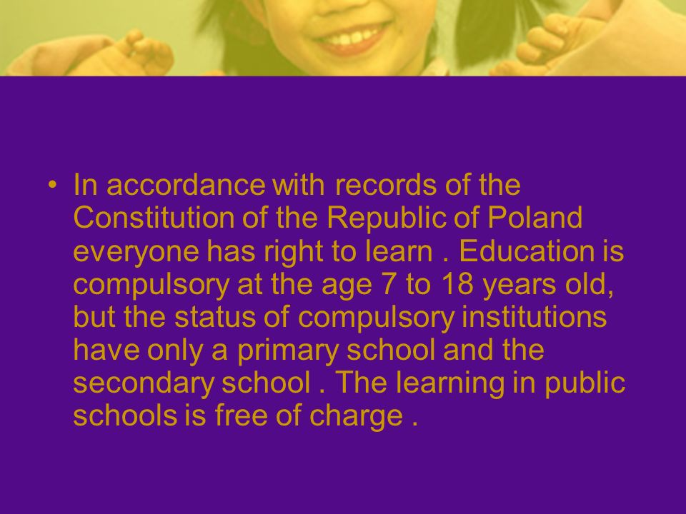 In accordance with records of the Constitution of the Republic of Poland everyone has right to learn .