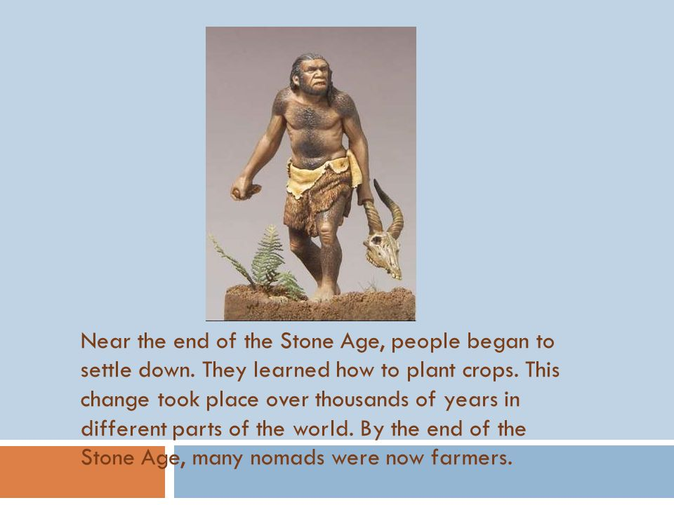 Near the end of the Stone Age, people began to settle down