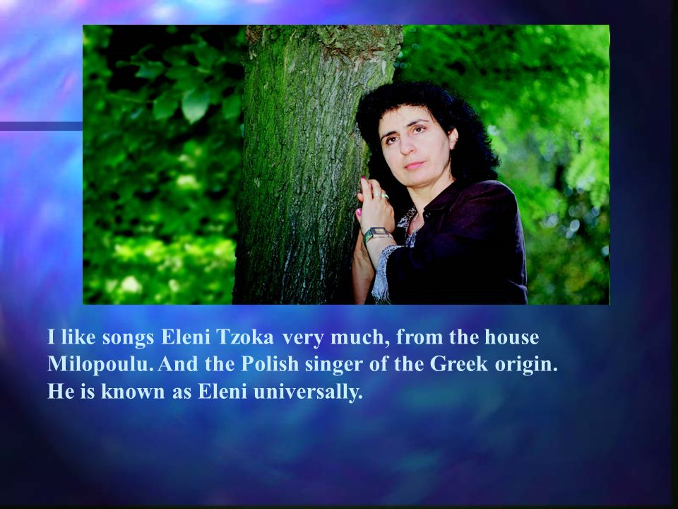 I like songs Eleni Tzoka very much, from the house Milopoulu