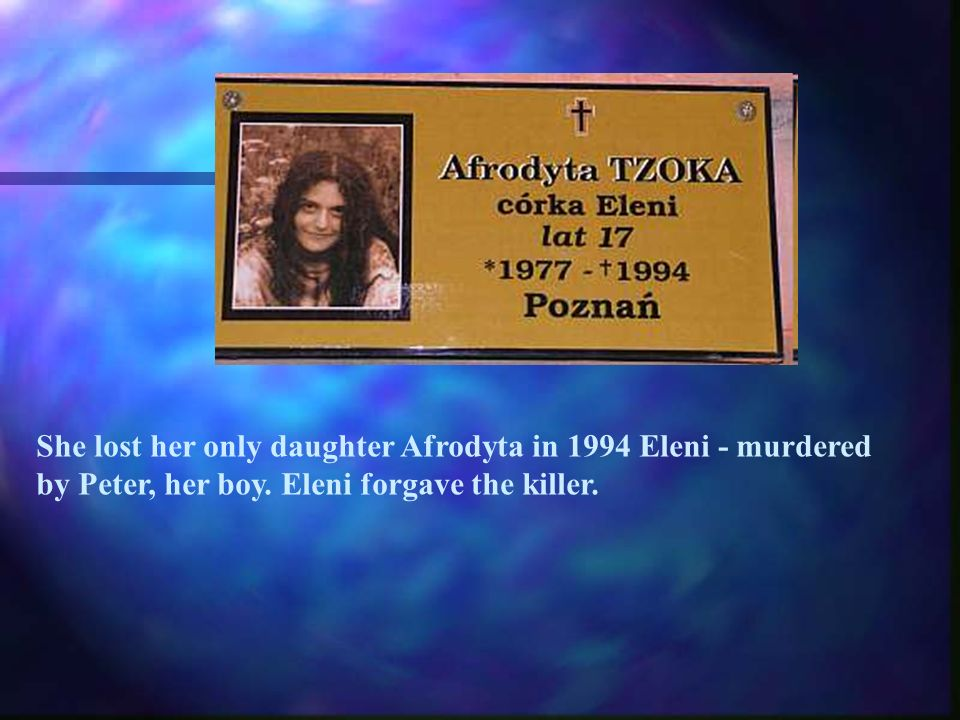 She lost her only daughter Afrodyta in 1994 Eleni - murdered by Peter, her boy.