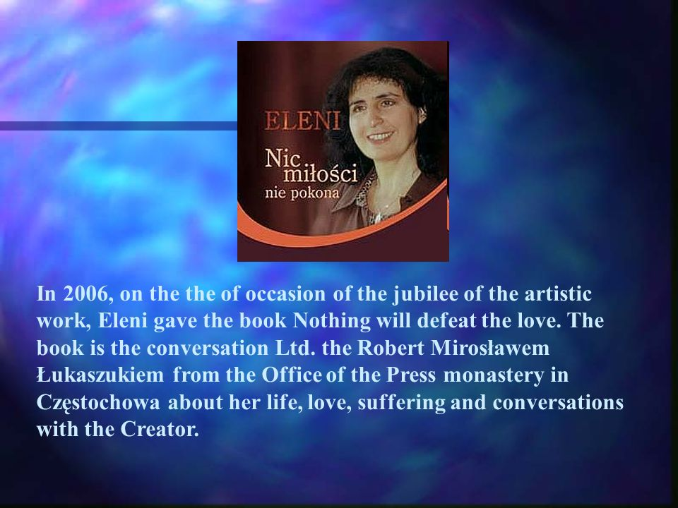 In 2006, on the the of occasion of the jubilee of the artistic work, Eleni gave the book Nothing will defeat the love.