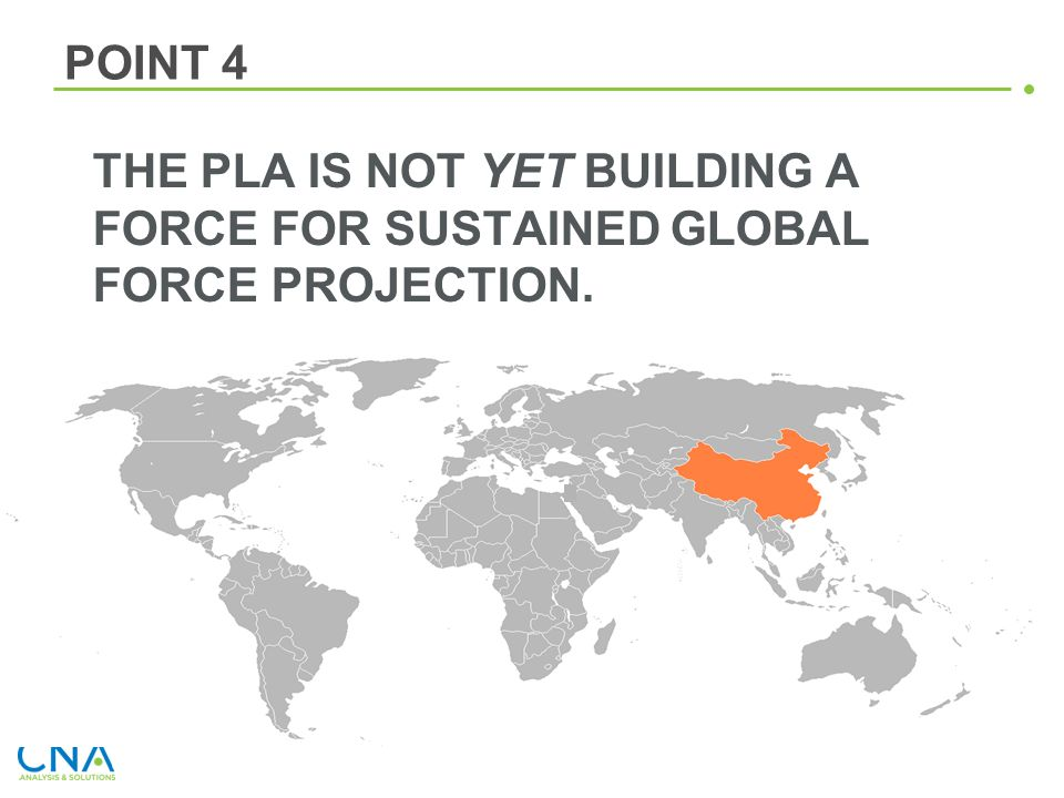POINT 4 THE PLA IS NOT YET BUILDING A FORCE FOR SUSTAINED GLOBAL FORCE PROJECTION.