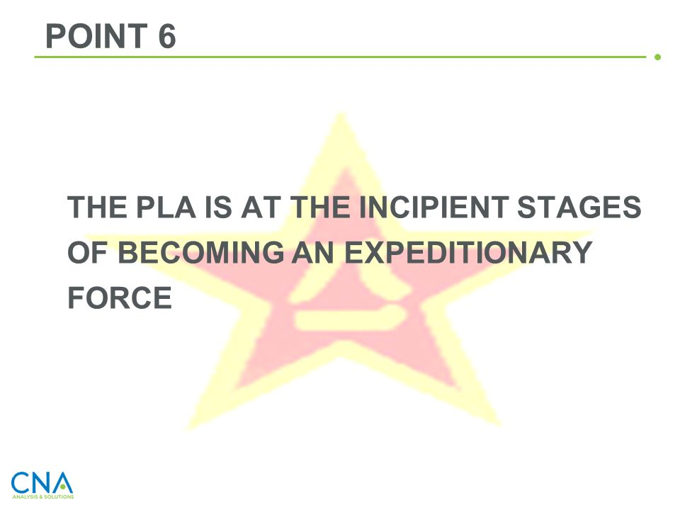 POINT 6 THE PLA IS AT THE INCIPIENT STAGES OF BECOMING AN EXPEDITIONARY FORCE