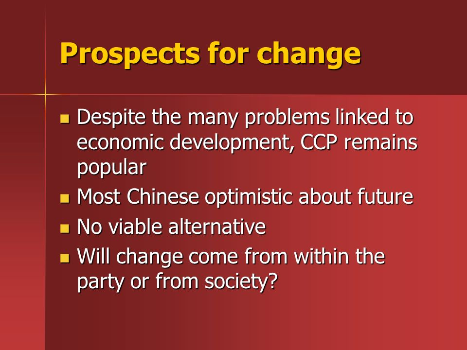 Prospects for changeDespite the many problems linked to economic development, CCP remains popular. Most Chinese optimistic about future.