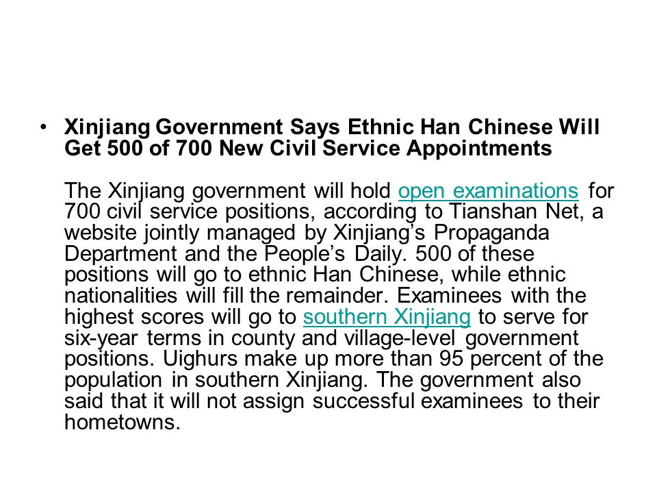 Xinjiang Government Says Ethnic Han Chinese Will Get 500 of 700 New Civil Service Appointments The Xinjiang government will hold open examinations for 700 civil service positions, according to Tianshan Net, a website jointly managed by Xinjiang's Propaganda Department and the People's Daily.