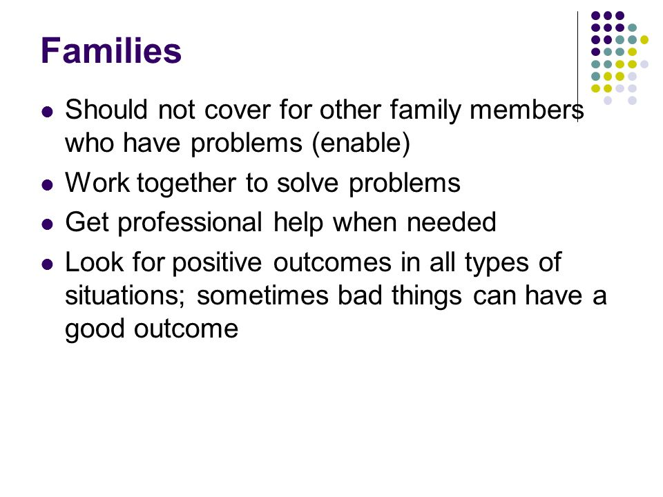 Families Should not cover for other family members who have problems (enable) Work together to solve problems.
