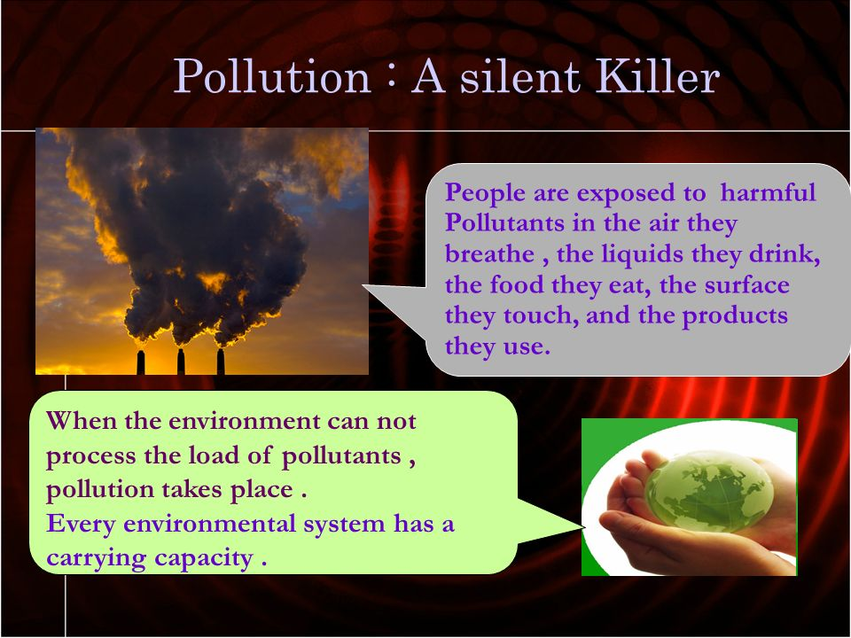pollution is a silent killer Pollution is a growing problem that all humans need to work together to help fix it will help prevent more global warming and also the lives of many people we won't only be saving planet earth.