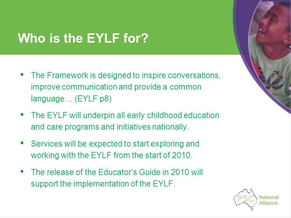 Who is the EYLF for The Framework is designed to inspire conversations, improve communication and provide a common language… (EYLF p8)