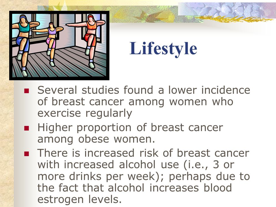 Lifestyle Several studies found a lower incidence of breast cancer among women who exercise regularly.