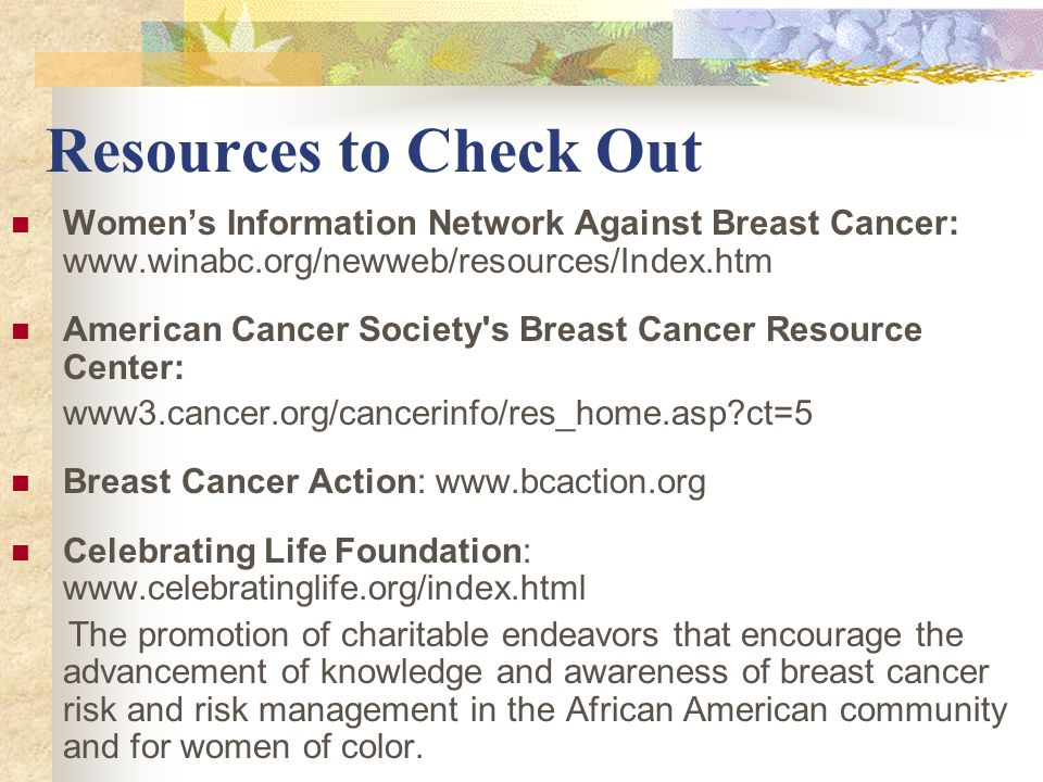 Resources to Check Out Women's Information Network Against Breast Cancer: www.winabc.org/newweb/resources/Index.htm.