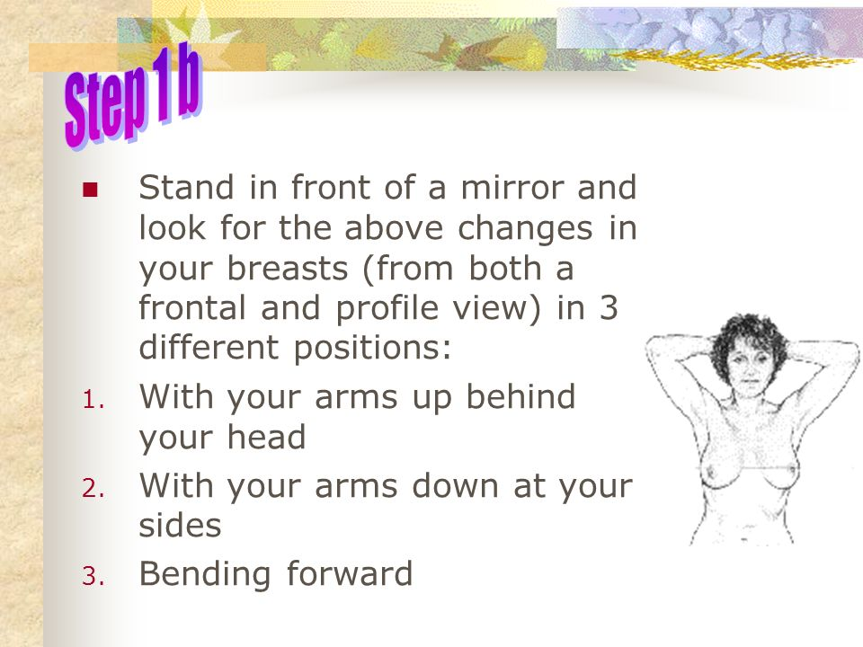 Step 1 b Stand in front of a mirror and look for the above changes in your breasts (from both a frontal and profile view) in 3 different positions: