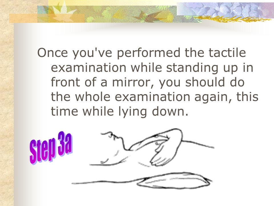 Once you ve performed the tactile examination while standing up in front of a mirror, you should do the whole examination again, this time while lying down.