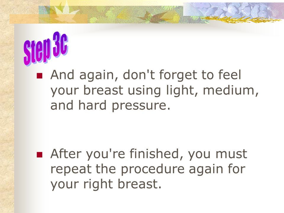 Step 3c And again, don t forget to feel your breast using light, medium, and hard pressure.