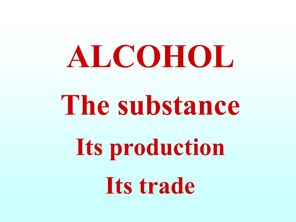 ALCOHOL The substance Its production Its trade