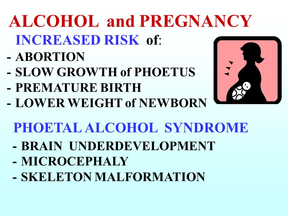 ALCOHOL and PREGNANCY INCREASED RISK of: PHOETAL ALCOHOL SYNDROME