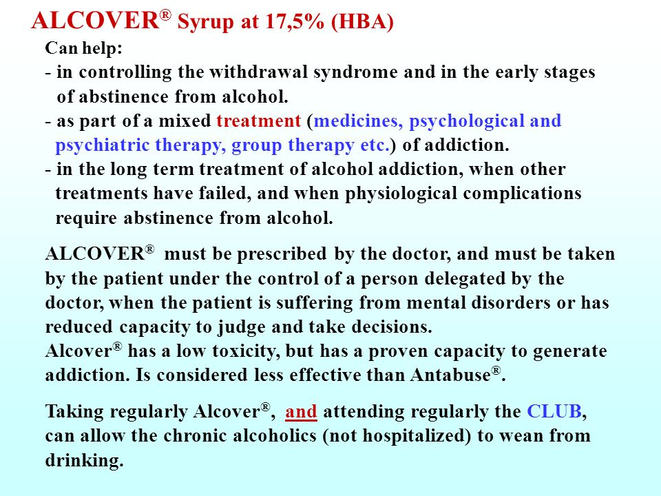 ALCOVER® Syrup at 17,5% (HBA) Can help: - in controlling the withdrawal syndrome and in the early stages of abstinence from alcohol. - as part of a mixed treatment (medicines, psychological and psychiatric therapy, group therapy etc.) of addiction. - in the long term treatment of alcohol addiction, when other treatments have failed, and when physiological complications require abstinence from alcohol.