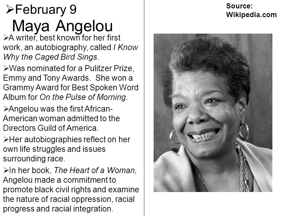 February 9 Source: Wikipedia.com. Maya Angelou. A writer, best known for her first work, an autobiography, called I Know Why the Caged Bird Sings.