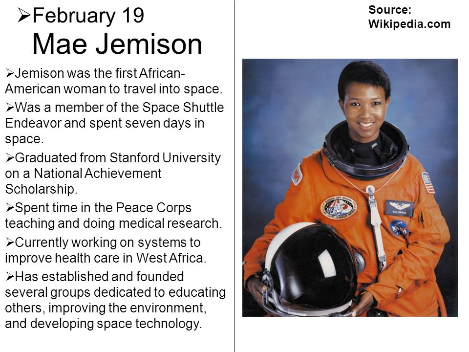February 19 Source: Wikipedia.com. Mae Jemison. Jemison was the first African-American woman to travel into space.