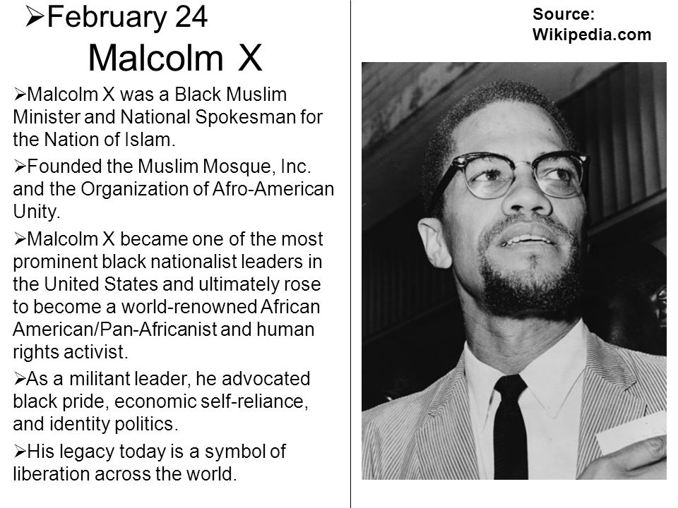February 24 Source: Wikipedia.com. Malcolm X. Malcolm X was a Black Muslim Minister and National Spokesman for the Nation of Islam.