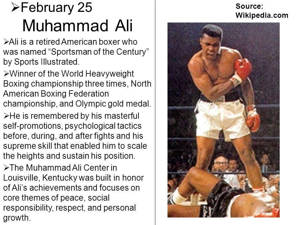 February 25 Source: Wikipedia.com. Muhammad Ali. Ali is a retired American boxer who was named Sportsman of the Century by Sports Illustrated.