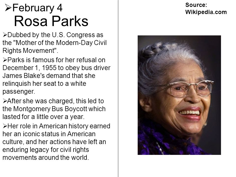 February 4 Source: Wikipedia.com. Rosa Parks. Dubbed by the U.S. Congress as the Mother of the Modern-Day Civil Rights Movement .