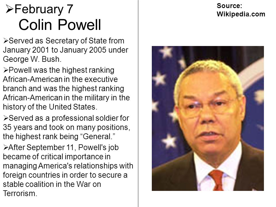 February 7 Source: Wikipedia.com. Colin Powell. Served as Secretary of State from January 2001 to January 2005 under George W. Bush.