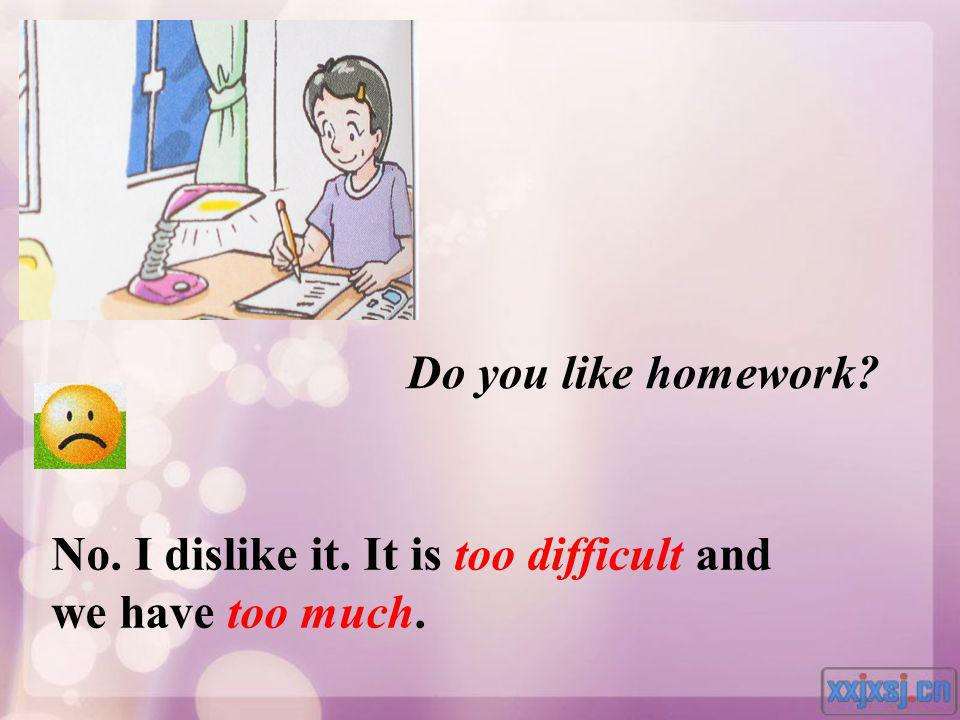 Do you like homework No. I dislike it. It is too difficult and we have too much.