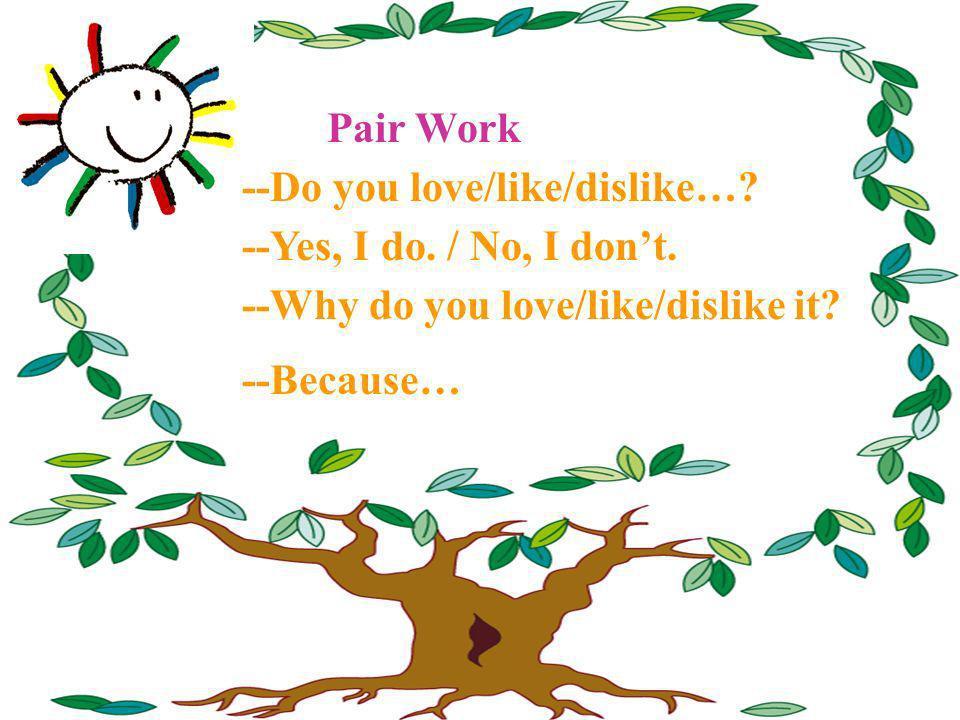 Pair Work --Do you love/like/dislike… --Yes, I do. / No, I don't. --Why do you love/like/dislike it