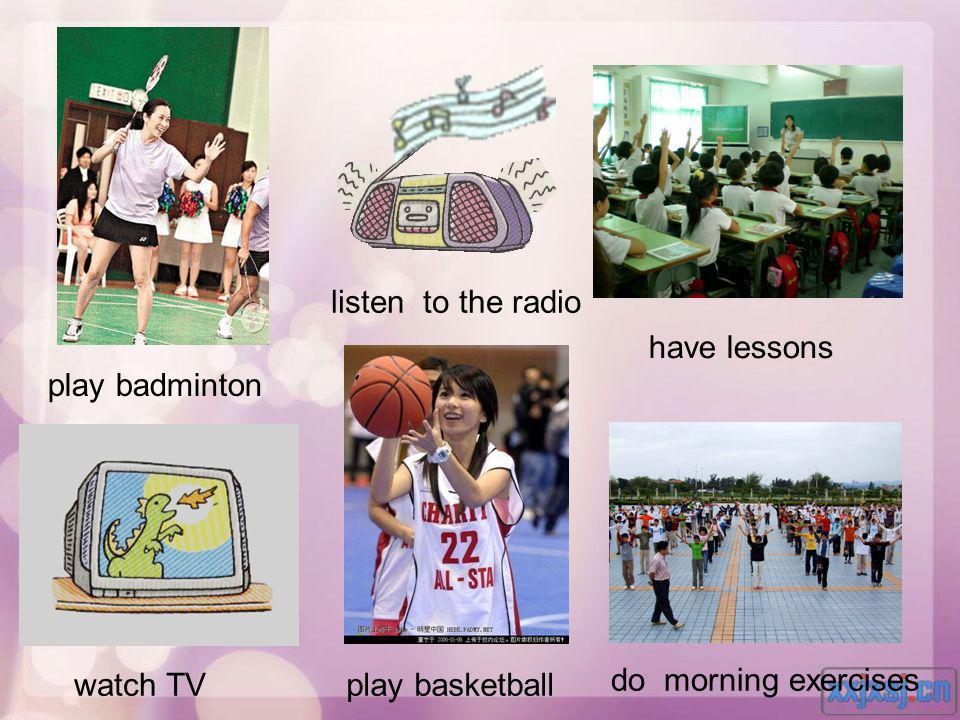 listen to the radio have lessons play badminton watch TV play basketball do morning exercises