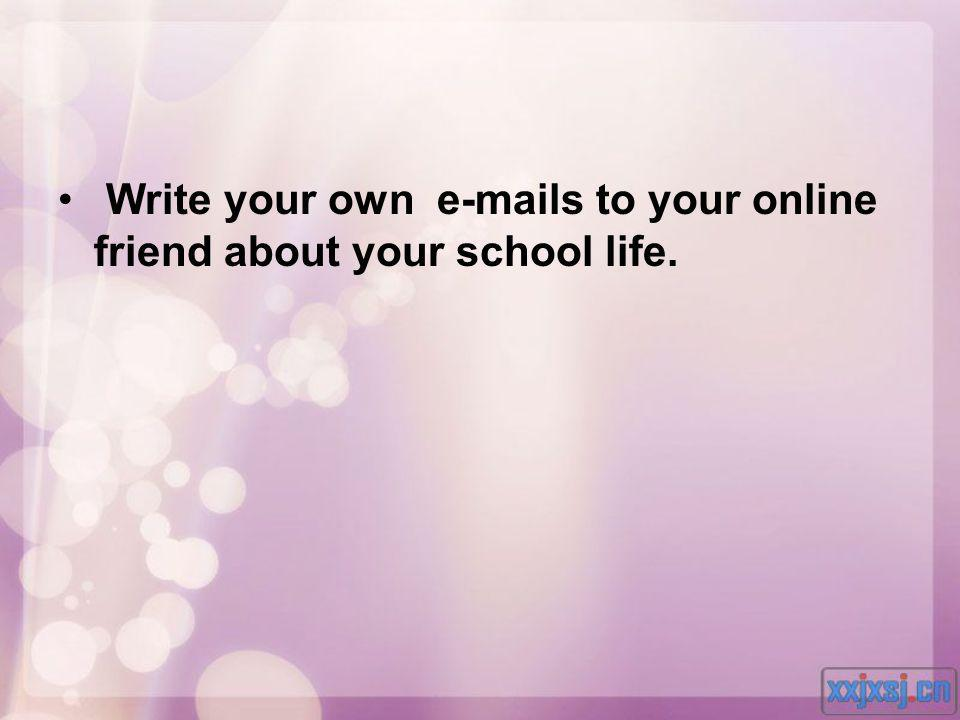 Write your own e-mails to your online friend about your school life.