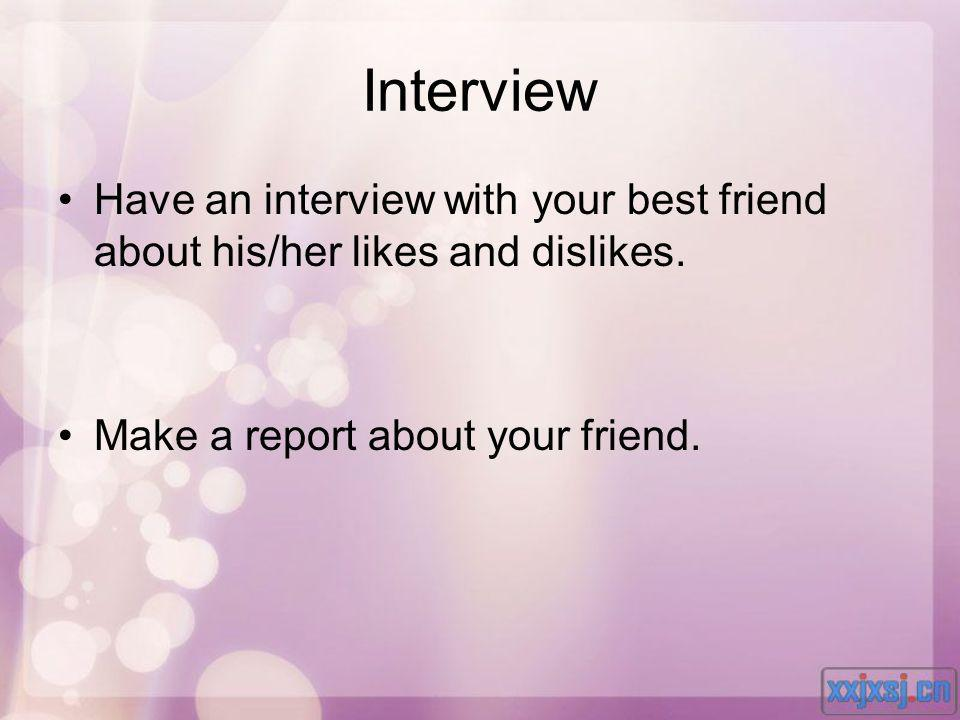 Interview Have an interview with your best friend about his/her likes and dislikes.