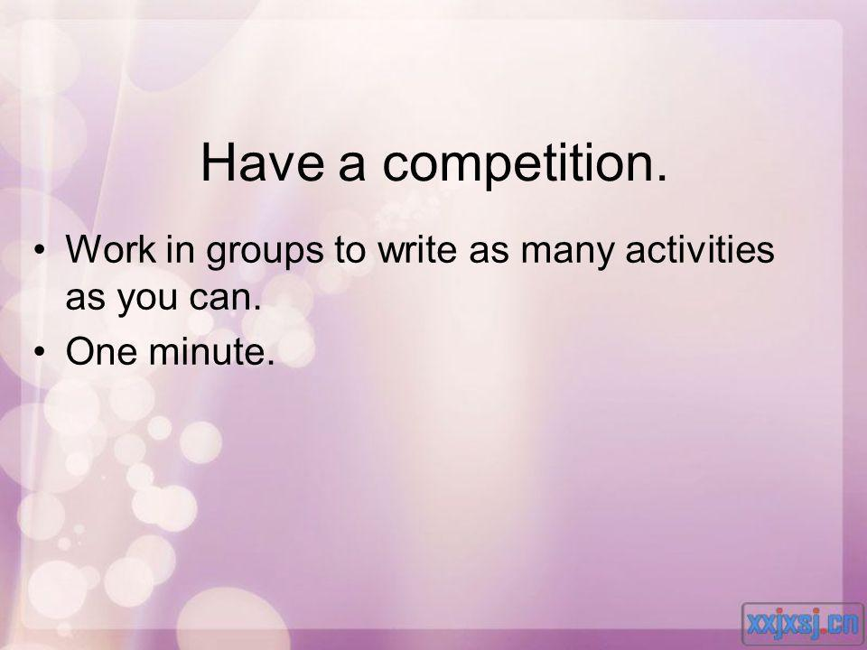 Have a competition. Work in groups to write as many activities as you can. One minute.