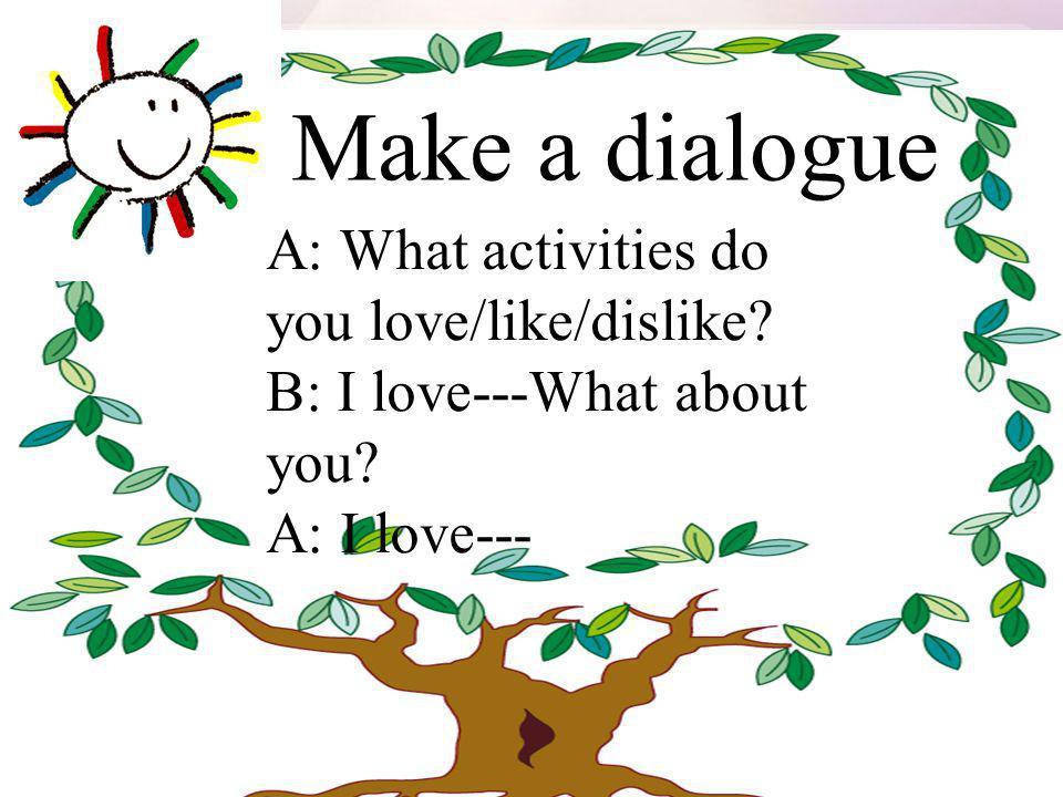 Make a dialogue A: What activities do you love/like/dislike