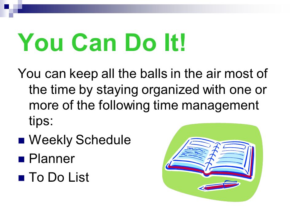 You Can Do It! You can keep all the balls in the air most of the time by staying organized with one or more of the following time management tips: