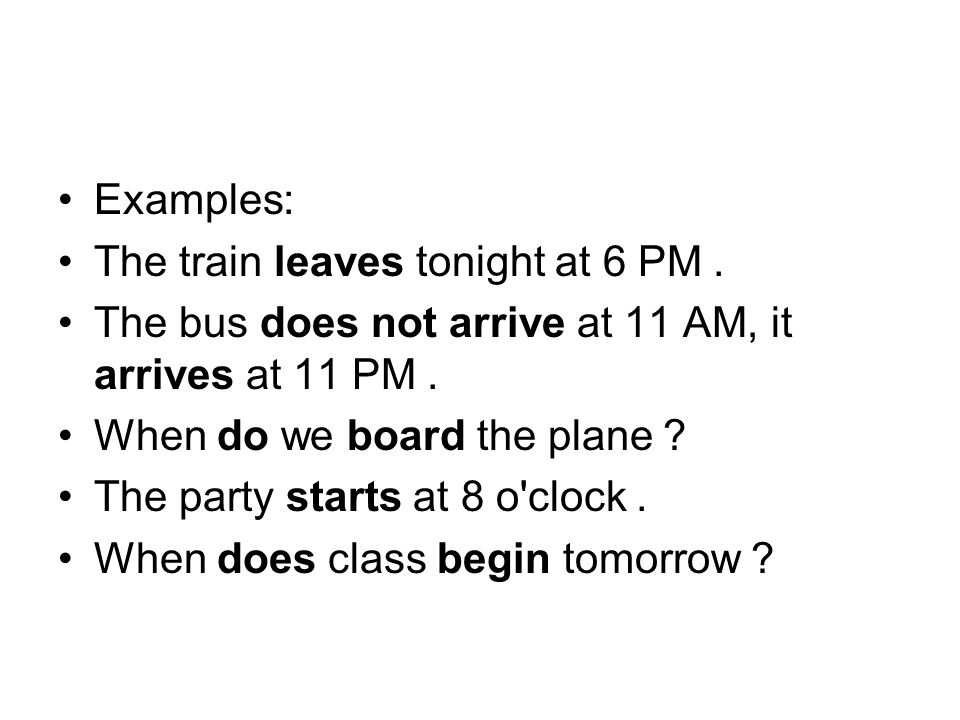 Examples: The train leaves tonight at 6 PM. The bus does not arrive at 11 AM, it arrives at 11 PM.