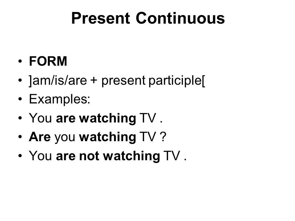 Present Continuous FORM [am/is/are + present participle] Examples: