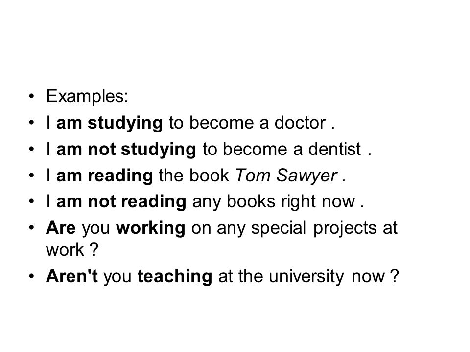 Examples: I am studying to become a doctor. I am not studying to become a dentist. I am reading the book Tom Sawyer.