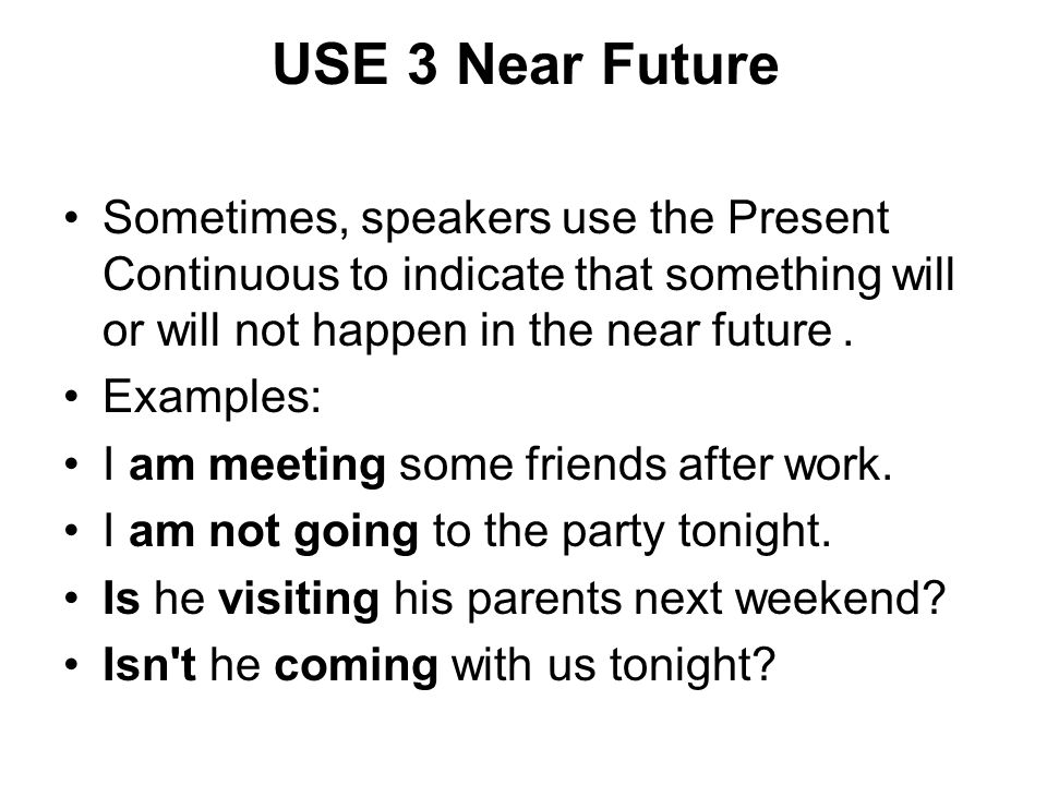USE 3 Near Future Sometimes, speakers use the Present Continuous to indicate that something will or will not happen in the near future.